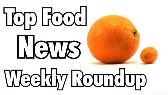 Top Food News Weekly roundup Top Food News Weekly Roundup